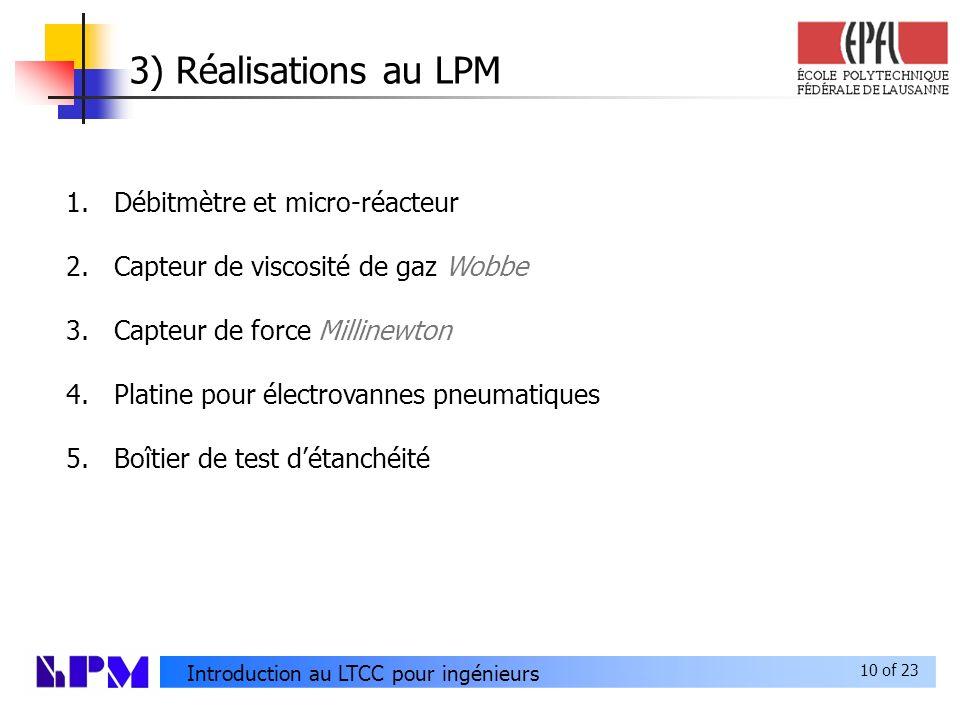 10 of 23 Introduction au LTCC pour ingénieurs 3) Réalisations au LPM 1.Débitmètre et micro-réacteur 2.Capteur de viscosité de gaz Wobbe 3.Capteur de force Millinewton 4.Platine pour électrovannes pneumatiques 5.Boîtier de test détanchéité