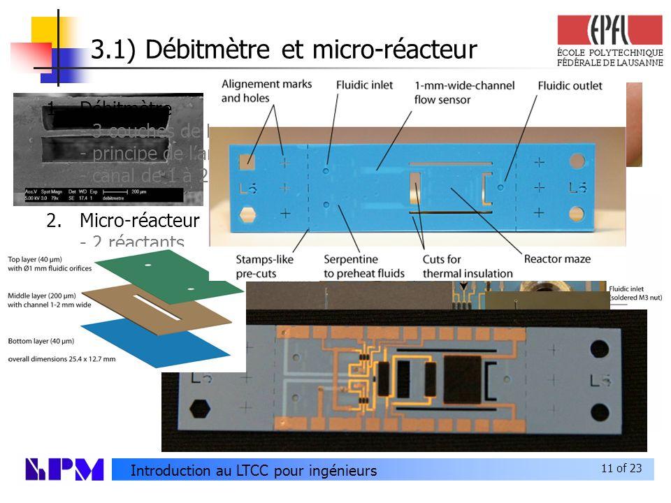 11 of 23 Introduction au LTCC pour ingénieurs 3.1) Débitmètre et micro-réacteur 1.Débitmètre - 3 couches de LTCC - principe de lanémomètre à fil chaud - canal de 1 à 2 mm de large 2.Micro-réacteur - 2 réactants - 2 débitmètres - 1 calorimètre Microreactors and micro flowsensor (bottom) Hybrid micro-reactor