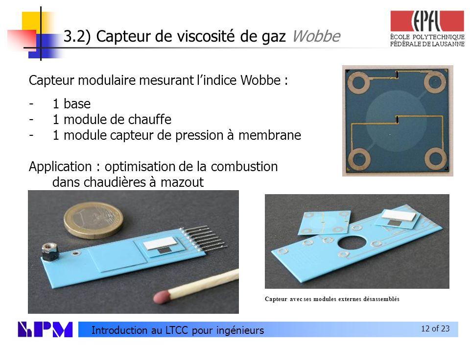 12 of 23 Introduction au LTCC pour ingénieurs 3.2) Capteur de viscosité de gaz Wobbe Capteur modulaire mesurant lindice Wobbe : -1 base -1 module de chauffe -1 module capteur de pression à membrane Application : optimisation de la combustion dans chaudières à mazout Capteur avec ses modules externes désassemblés