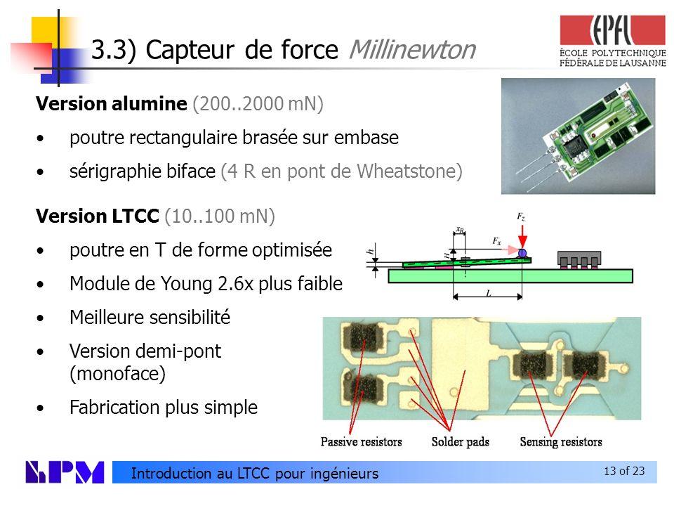 13 of 23 Introduction au LTCC pour ingénieurs 3.3) Capteur de force Millinewton Version alumine (200..2000 mN) poutre rectangulaire brasée sur embase sérigraphie biface (4 R en pont de Wheatstone) Version LTCC (10..100 mN) poutre en T de forme optimisée Module de Young 2.6x plus faible Meilleure sensibilité Version demi-pont (monoface) Fabrication plus simple