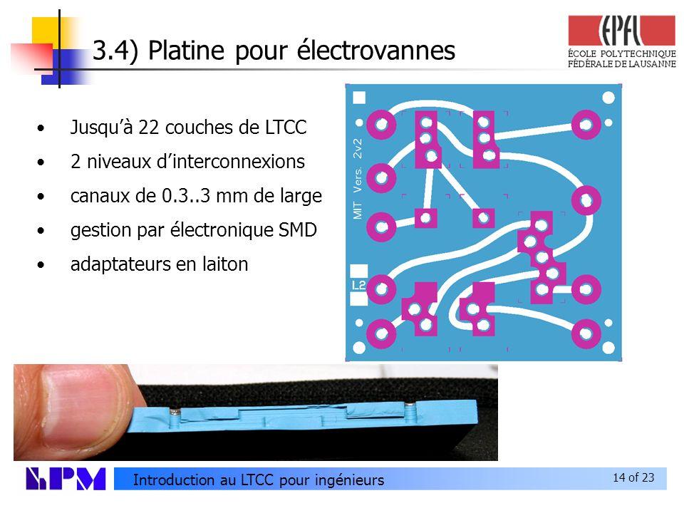 14 of 23 Introduction au LTCC pour ingénieurs 3.4) Platine pour électrovannes Jusquà 22 couches de LTCC 2 niveaux dinterconnexions canaux de 0.3..3 mm de large gestion par électronique SMD adaptateurs en laiton