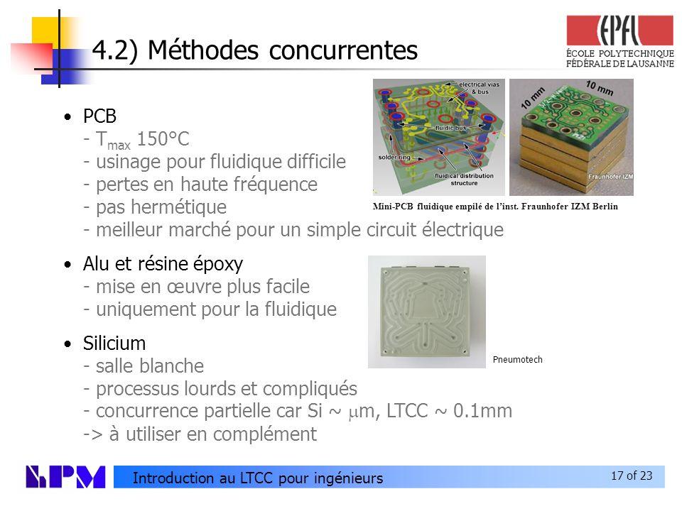 17 of 23 Introduction au LTCC pour ingénieurs 4.2) Méthodes concurrentes PCB - T max 150°C - usinage pour fluidique difficile - pertes en haute fréquence - pas hermétique - meilleur marché pour un simple circuit électrique Alu et résine époxy - mise en œuvre plus facile - uniquement pour la fluidique Silicium - salle blanche - processus lourds et compliqués - concurrence partielle car Si ~ m, LTCC ~ 0.1mm -> à utiliser en complément Mini-PCB fluidique empilé de linst.