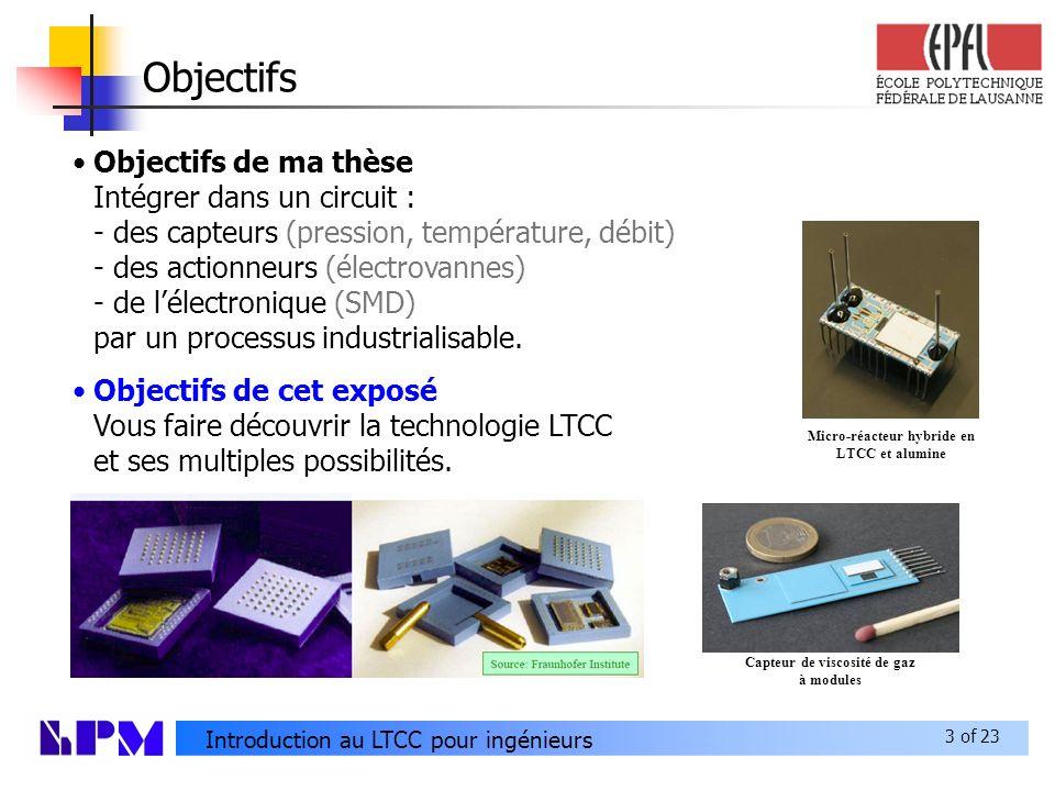 3 of 23 Introduction au LTCC pour ingénieurs Objectifs Objectifs de ma thèse Intégrer dans un circuit : - des capteurs (pression, température, débit) - des actionneurs (électrovannes) - de lélectronique (SMD) par un processus industrialisable.