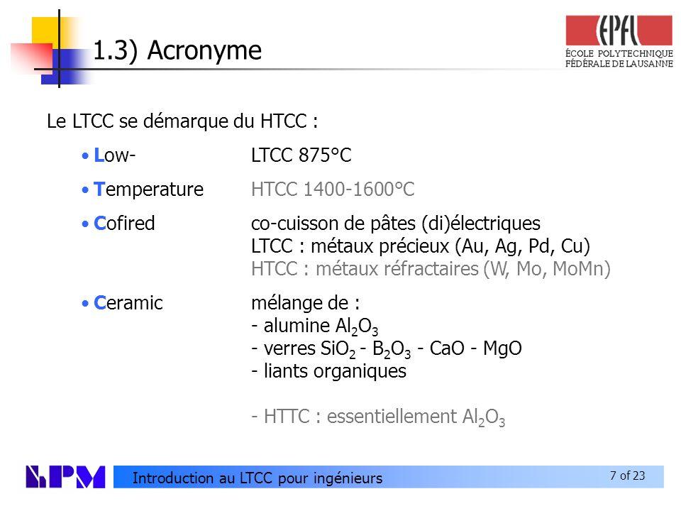 7 of 23 Introduction au LTCC pour ingénieurs 1.3) Acronyme Le LTCC se démarque du HTCC : Low-LTCC 875°C TemperatureHTCC 1400-1600°C Cofiredco-cuisson de pâtes (di)électriques LTCC : métaux précieux (Au, Ag, Pd, Cu) HTCC : métaux réfractaires (W, Mo, MoMn) Ceramicmélange de : - alumine Al 2 O 3 - verres SiO 2 - B 2 O 3 - CaO - MgO - liants organiques - HTTC : essentiellement Al 2 O 3