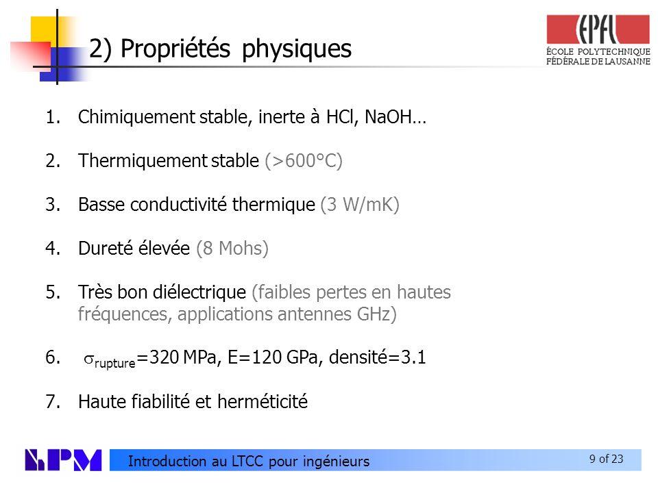 9 of 23 Introduction au LTCC pour ingénieurs 2) Propriétés physiques 1.Chimiquement stable, inerte à HCl, NaOH… 2.Thermiquement stable (>600°C) 3.Basse conductivité thermique (3 W/mK) 4.Dureté élevée (8 Mohs) 5.Très bon diélectrique (faibles pertes en hautes fréquences, applications antennes GHz) 6.