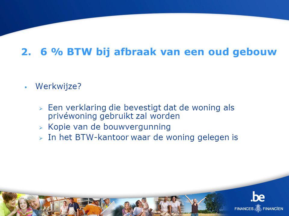 2. 6 % BTW bij afbraak van een oud gebouw Werkwijze? Een verklaring die bevestigt dat de woning als privéwoning gebruikt zal worden Kopie van de bouwv