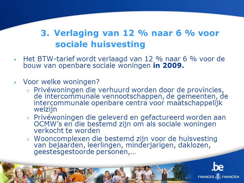 3. Verlaging van 12 % naar 6 % voor sociale huisvesting Het BTW-tarief wordt verlaagd van 12 % naar 6 % voor de bouw van openbare sociale woningen in