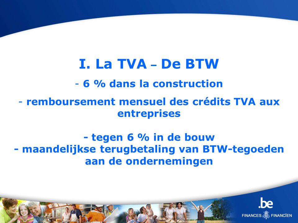 I. La TVA – De BTW - 6 % dans la construction - remboursement mensuel des crédits TVA aux entreprises - tegen 6 % in de bouw - maandelijkse terugbetal