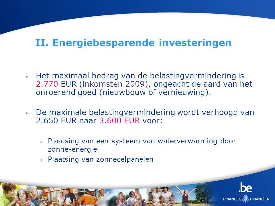 II. Energiebesparende investeringen Het maximaal bedrag van de belastingvermindering is 2.770 EUR (inkomsten 2009), ongeacht de aard van het onroerend