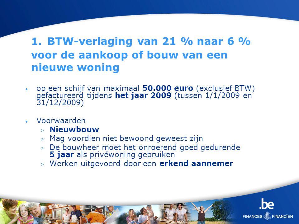 1. BTW-verlaging van 21 % naar 6 % voor de aankoop of bouw van een nieuwe woning op een schijf van maximaal 50.000 euro (exclusief BTW) gefactureerd t