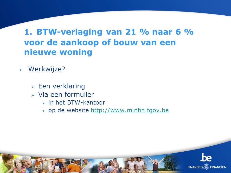 1. BTW-verlaging van 21 % naar 6 % voor de aankoop of bouw van een nieuwe woning Werkwijze? Een verklaring Via een formulier in het BTW-kantoor op de