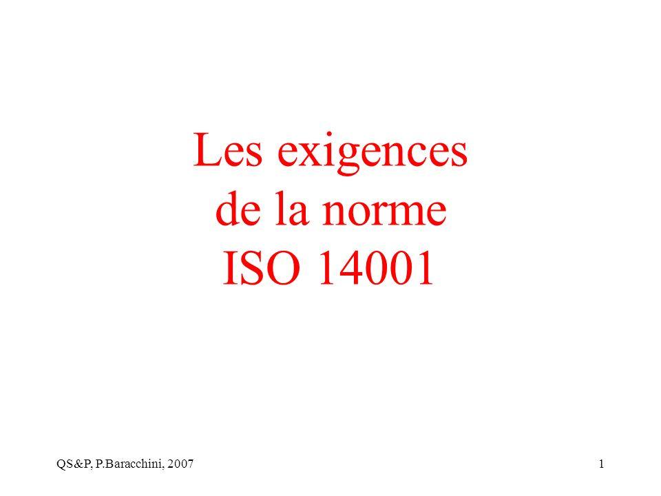 QS&P, P.Baracchini, 20072 La philosophie de la norme ISO 14001 Mettre en place un système formel qui permet de maîtriser les impacts de l activité sur l environnement dans le but d améliorer sans cesse les performances environnementales de l entreprise.