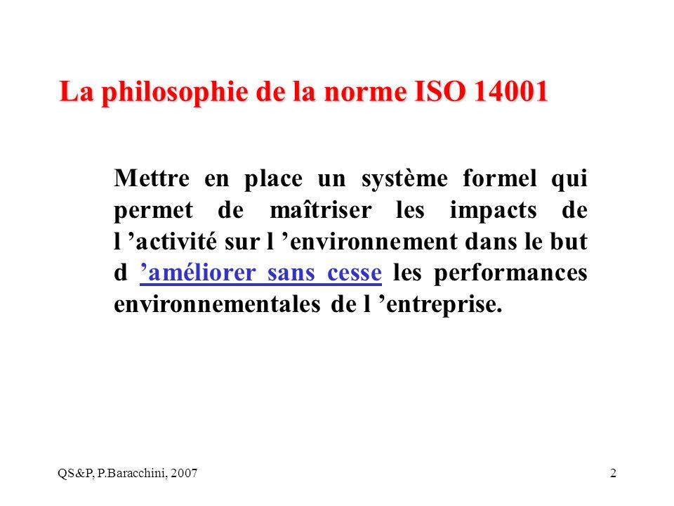 QS&P, P.Baracchini, 20072 La philosophie de la norme ISO 14001 Mettre en place un système formel qui permet de maîtriser les impacts de l activité sur