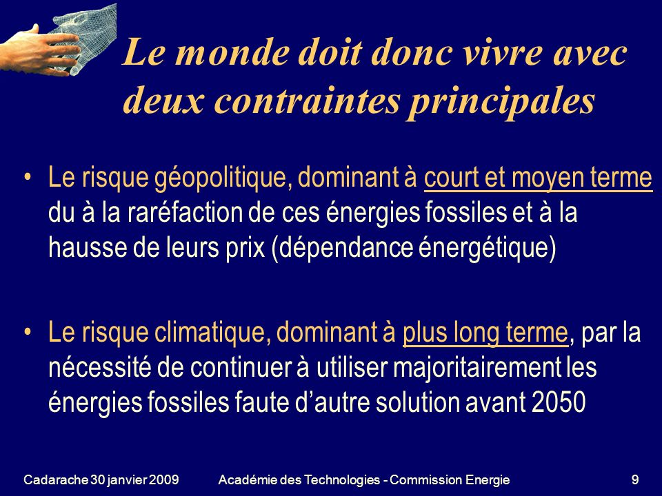 Cadarache 30 janvier 2009Académie des Technologies - Commission Energie40 Regard transversal sur les énergies fossiles, toutes émettrices de CO 2 Que peut-on faire contre le CO 2 .