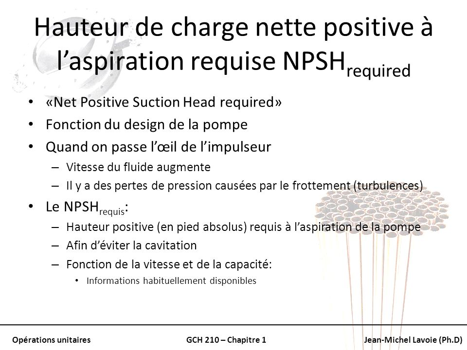 Opérations unitairesGCH 210 – Chapitre 1Jean-Michel Lavoie (Ph.D) Hauteur de charge nette positive à laspiration requise NPSH required «Net Positive S