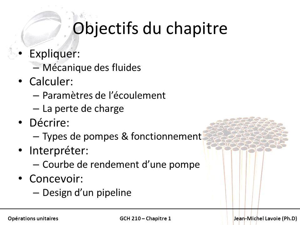 Opérations unitairesGCH 210 – Chapitre 1Jean-Michel Lavoie (Ph.D) Objectifs du chapitre Expliquer: – Mécanique des fluides Calculer: – Paramètres de l