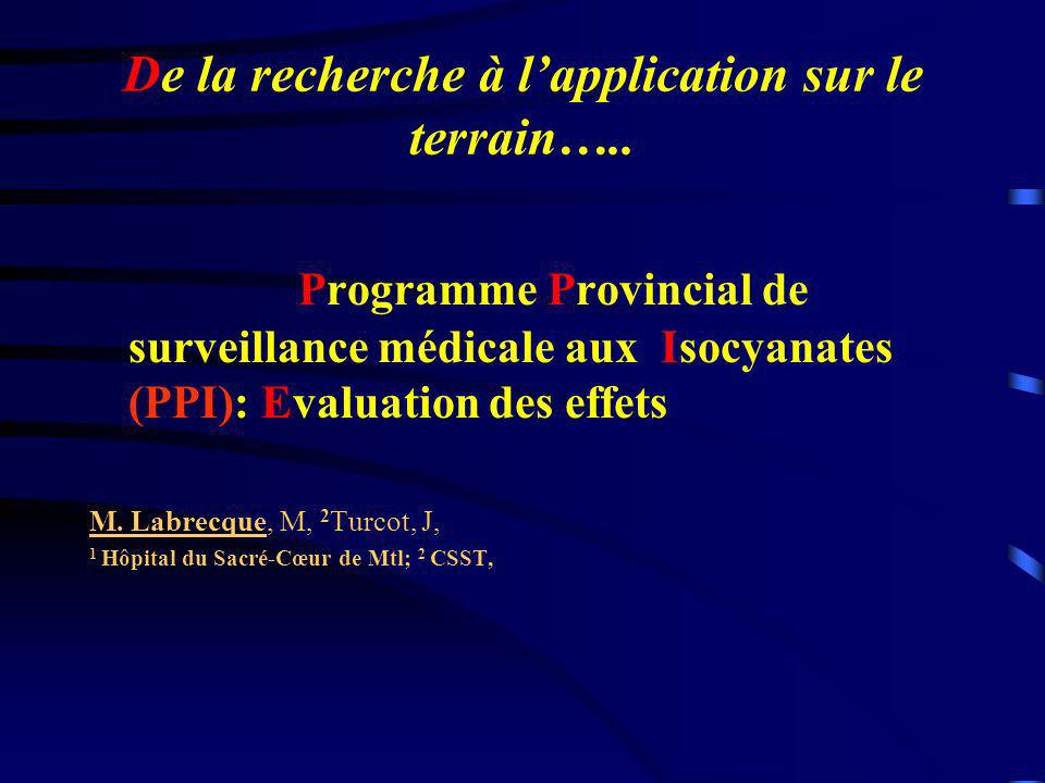 De la recherche à lapplication sur le terrain….. Programme Provincial de surveillance médicale aux Isocyanates (PPI): Evaluation des effets M. Labrecq
