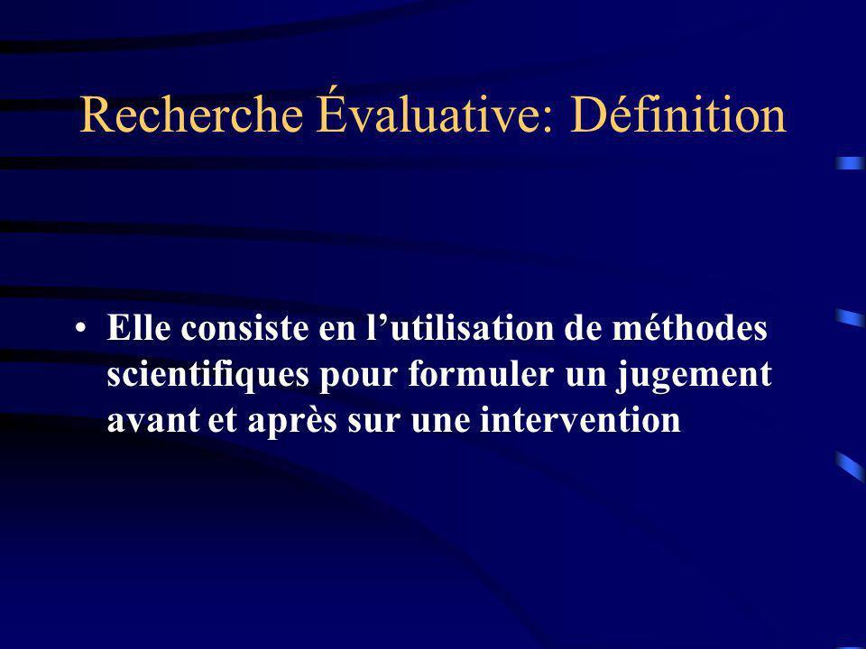 Recherche Évaluative: Définition Elle consiste en lutilisation de méthodes scientifiques pour formuler un jugement avant et après sur une intervention