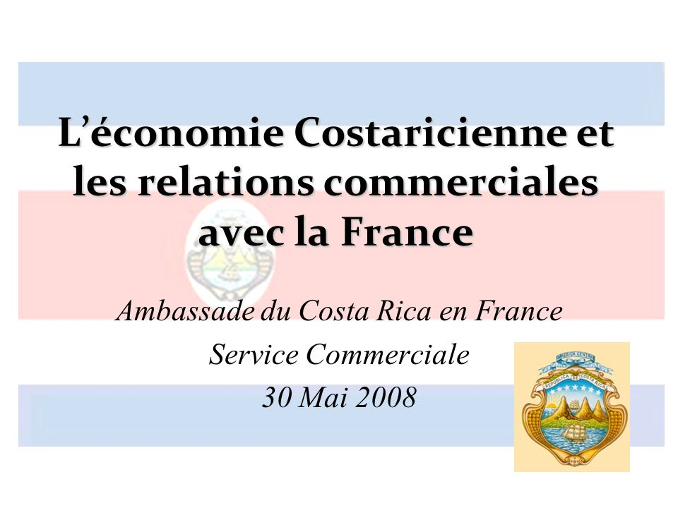 Léconomie Costaricienne et les relations commerciales avec la France Ambassade du Costa Rica en France Service Commerciale 30 Mai 2008