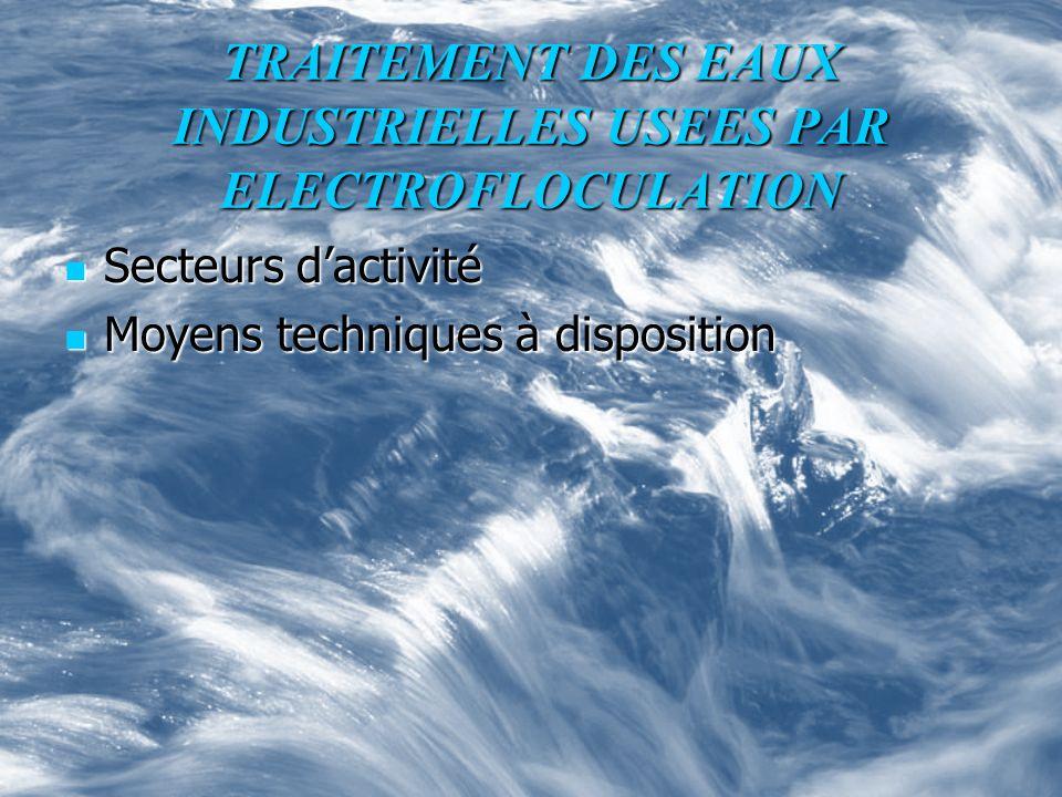 TRAITEMENT DES EAUX INDUSTRIELLES USEES PAR ELECTROFLOCULATION Secteurs dactivité Secteurs dactivité Moyens techniques à disposition Moyens techniques