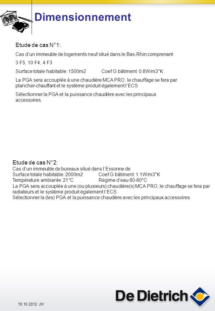 Dimensionnement Etude de cas N°1: Cas dun immeuble de logements neuf situé dans le Bas-Rhin comprenant: 3 F5, 10 F4, 4 F3 Surface totale habitable: 1500m2Coef G bâtiment: 0.8W/m3°K La PGA sera accouplée à une chaudière MCA PRO, le chauffage se fera par plancher-chauffant et le système produit également lECS Sélectionner la PGA et la puissance chaudière avec les principaux accessoires.