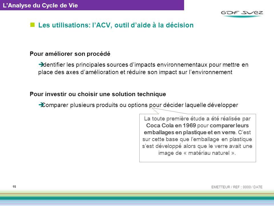 Les utilisations: lACV, outil daide à la décision Pour améliorer son procédé Identifier les principales sources dimpacts environnementaux pour mettre