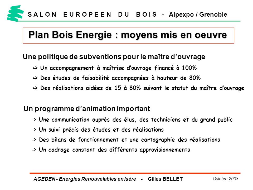 AGEDEN - Energies Renouvelables en Isère - Gilles BELLET Octobre 2003 Plan Bois Energie : moyens mis en oeuvre S A L O N E U R O P E E N D U B O I S -