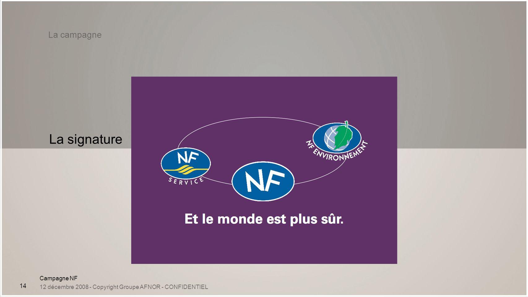 Campagne NF 12 décembre 2008 - Copyright Groupe AFNOR - CONFIDENTIEL 14 La campagne La signature