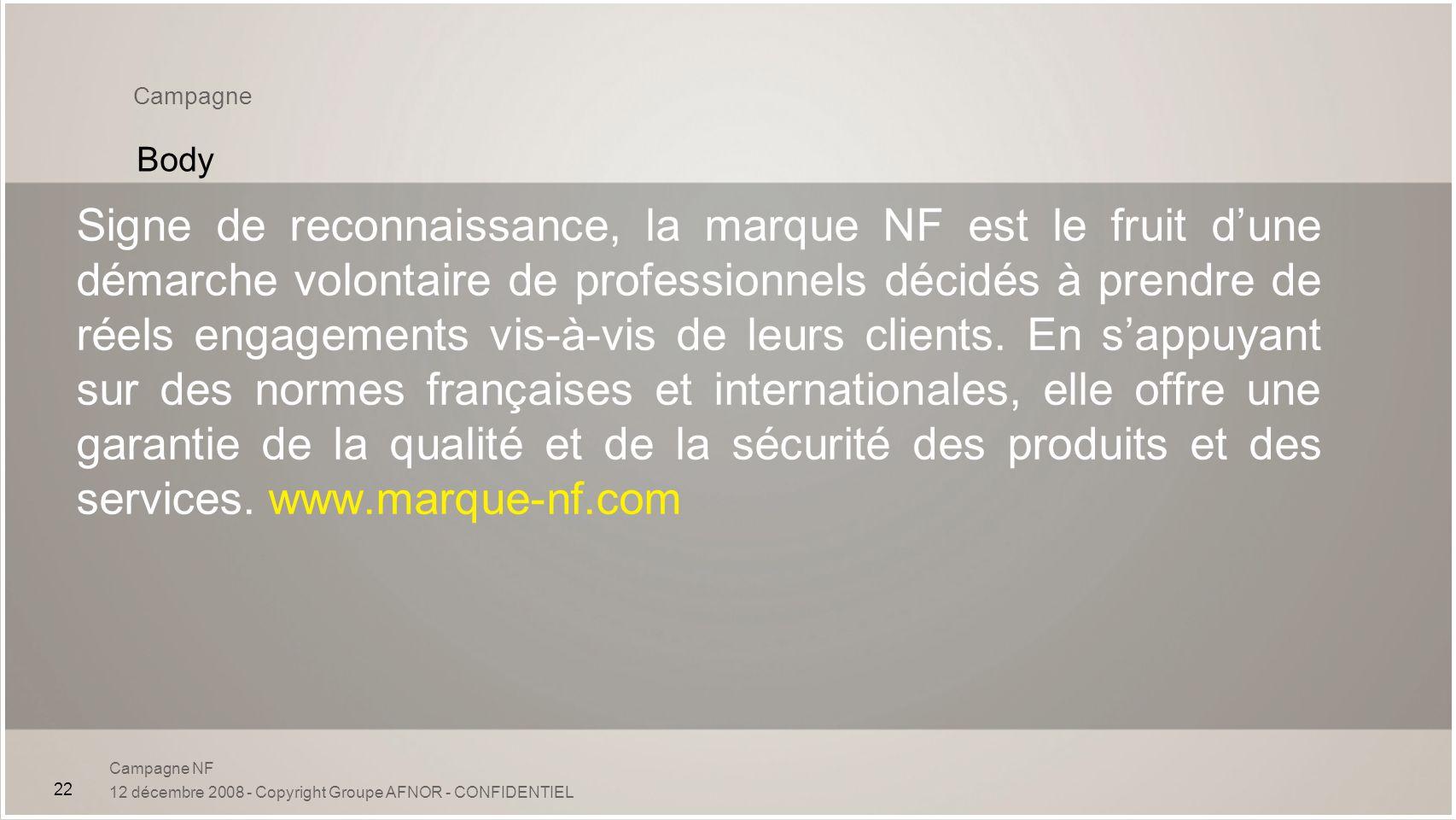 Campagne NF 12 décembre 2008 - Copyright Groupe AFNOR - CONFIDENTIEL 22 Campagne Body Signe de reconnaissance, la marque NF est le fruit dune démarche