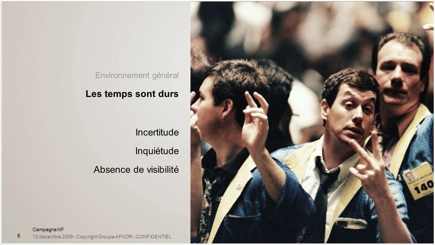 Campagne NF 12 décembre 2008 - Copyright Groupe AFNOR - CONFIDENTIEL 6 Environnement général Les temps sont durs Incertitude Inquiétude Absence de vis