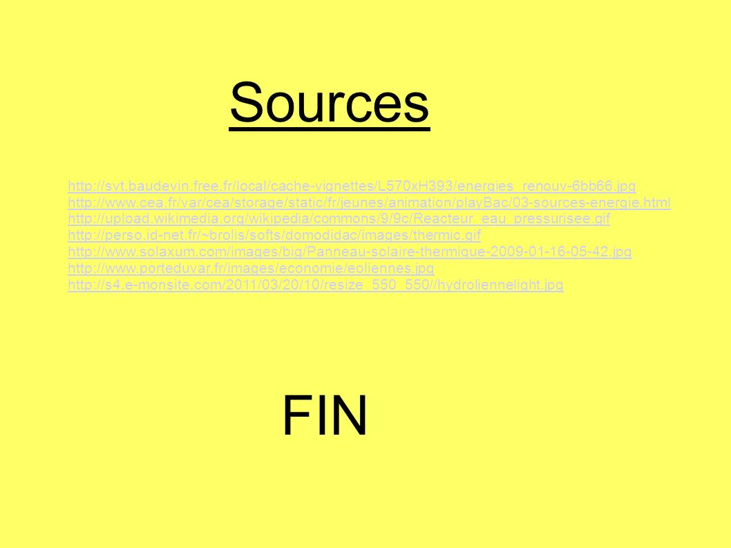 http://svt.baudevin.free.fr/local/cache-vignettes/L570xH393/energies_renouv-6bb66.jpg http://www.cea.fr/var/cea/storage/static/fr/jeunes/animation/playBac/03-sources-energie.html http://upload.wikimedia.org/wikipedia/commons/9/9c/Reacteur_eau_pressurisee.gif http://perso.id-net.fr/~brolis/softs/domodidac/images/thermic.gif http://www.solaxum.com/images/big/Panneau-solaire-thermique-2009-01-16-05-42.jpg http://www.porteduvar.fr/images/economie/eoliennes.jpg http://s4.e-monsite.com/2011/03/20/10/resize_550_550//hydroliennelight.jpg Sources FIN