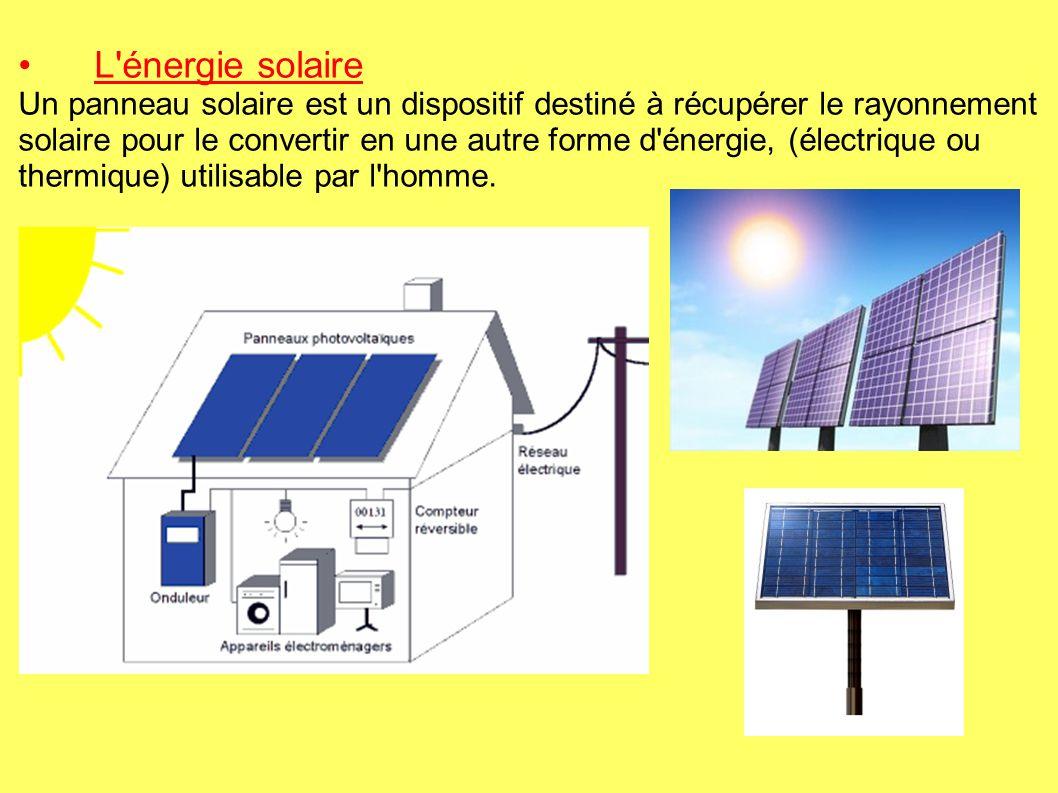 L énergie solaire Un panneau solaire est un dispositif destiné à récupérer le rayonnement solaire pour le convertir en une autre forme d énergie, (électrique ou thermique) utilisable par l homme.