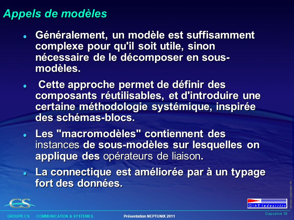 Diapositive 38 GROUPE CS COMMUNICATION & SYSTEMESPrésentation NEPTUNIX 2011 Version septembre 99 Accès aux variables du simulateur void lire_base ()/* Programme C d interface */ { nx_inq_value ( diametre , &diam); x = lire_sur_ma_base (diam,....); nx_mod_value ( debit , x); }