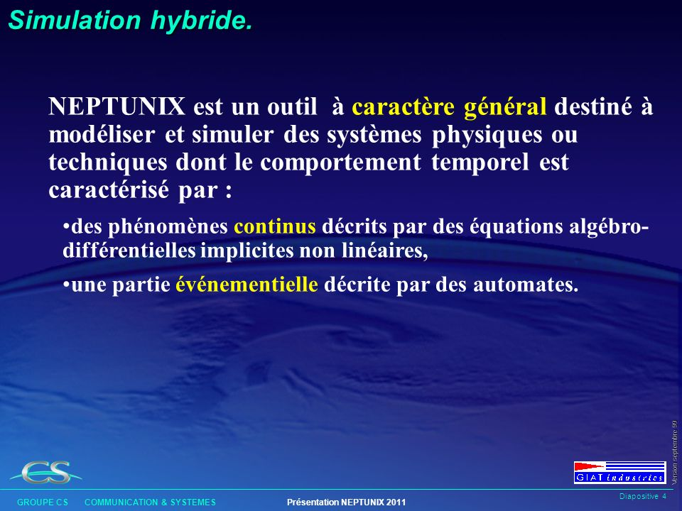 Diapositive 34 GROUPE CS COMMUNICATION & SYSTEMESPrésentation NEPTUNIX 2011 Version septembre 99 Les équations l Forme classique : expression1 = expression2 ; l Forme conditionnelle : if (cond) then equa1; else equa2; else equa2; l Fonctions utilisateur : y = my_function (x1, x2, p, t); l Commandes définies en exploitation : y = control (); l Opérateurs de liaison : Link (conn1, conn2); l Forme itérée : for i=1 to n do y[i] - z[i] = 0;
