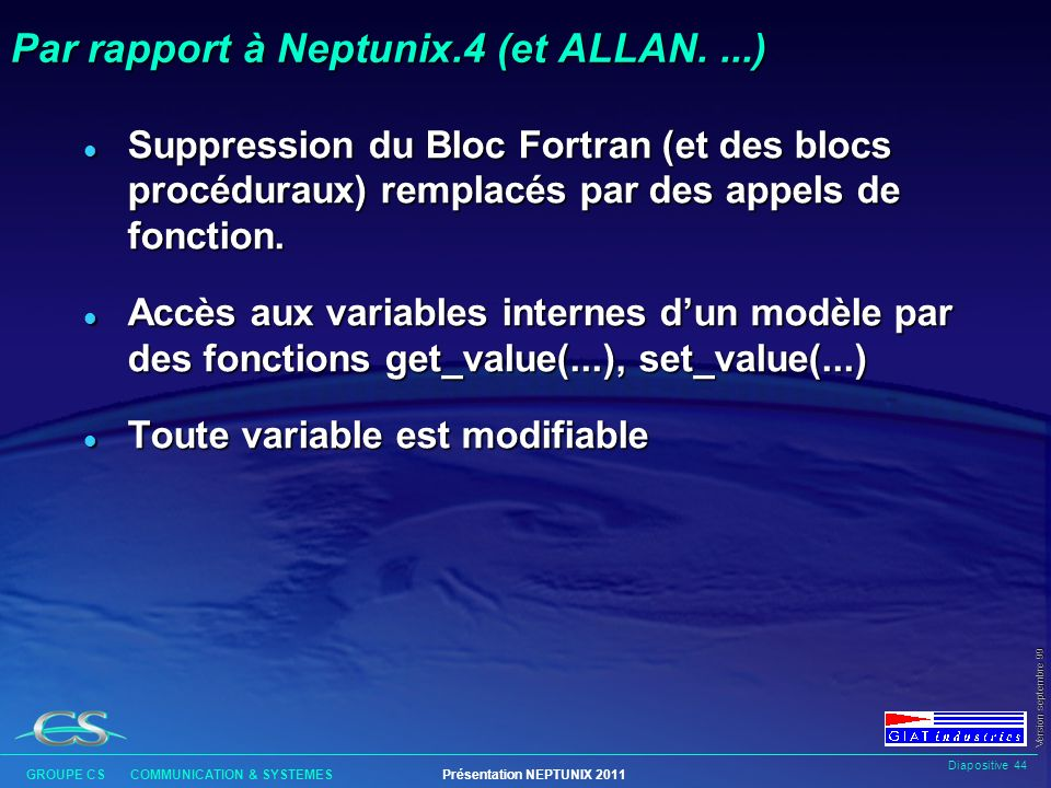 Diapositive 43 GROUPE CS COMMUNICATION & SYSTEMESPrésentation NEPTUNIX 2011 Version septembre 99 Par rapport à Neptunix.4 l Moins de types de données (par suppression de contraintes sémantiques) l Plus de délimitations de blocs (syntaxe suffisante).