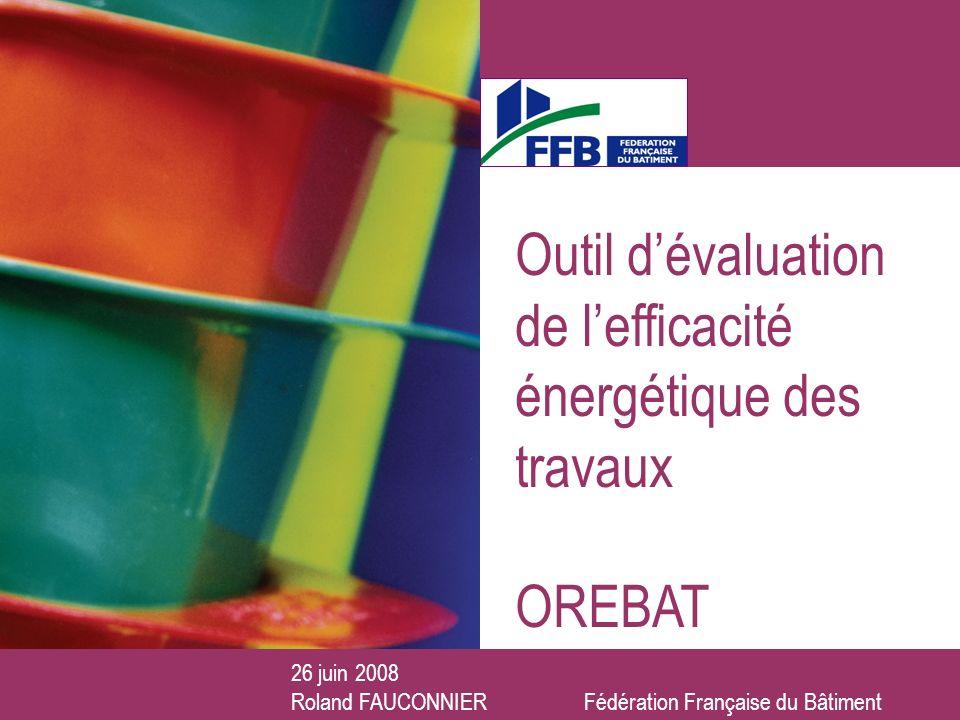 26 juin 2008 Outil dévaluation de lefficacité énergétique des travaux OREBAT 26 juin 2008 Roland FAUCONNIER Fédération Française du Bâtiment