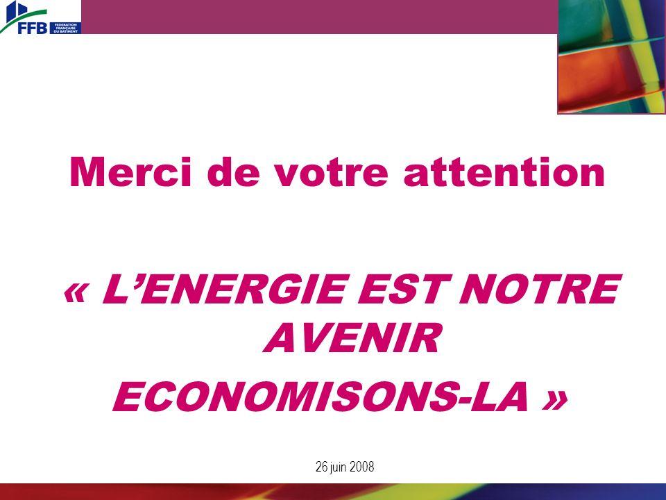 26 juin 2008 Merci de votre attention « LENERGIE EST NOTRE AVENIR ECONOMISONS-LA »