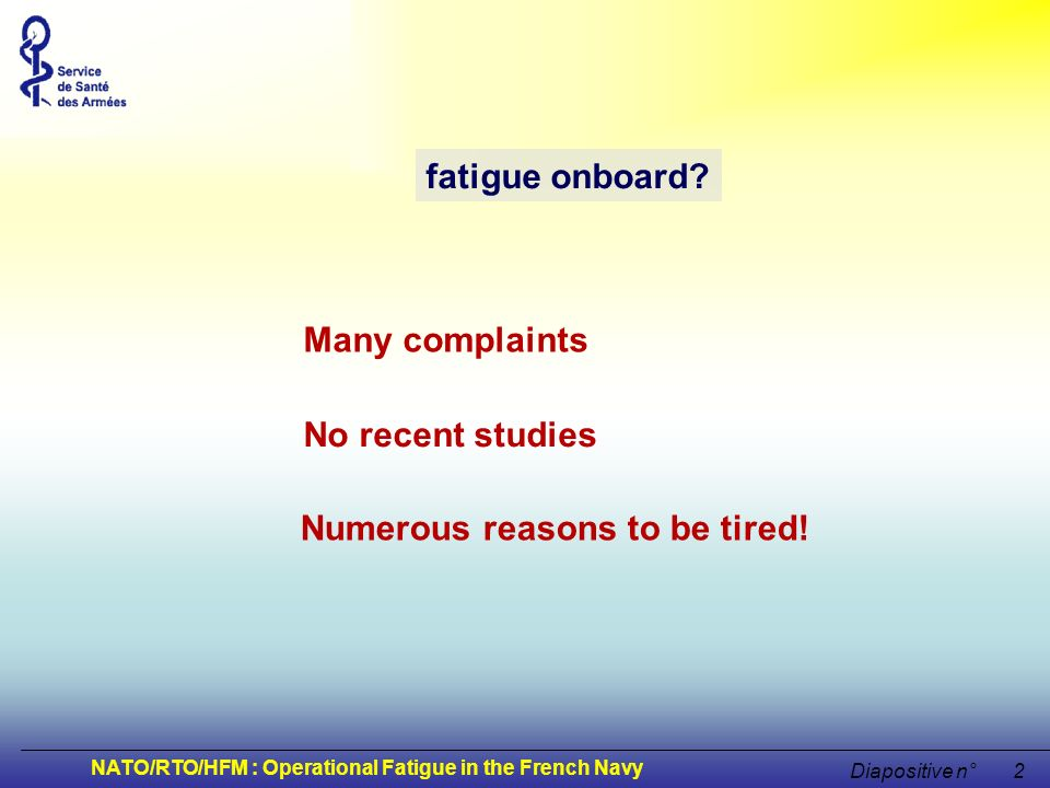 NATO/RTO/HFM : Operational Fatigue in the French Navy Diapositive n°3 fatigue onboard sleep debt sleep deprivation bad sleep motion duty rhythms rhythm disturbances sea sickness physical effort (fatigue duty) Which causes.