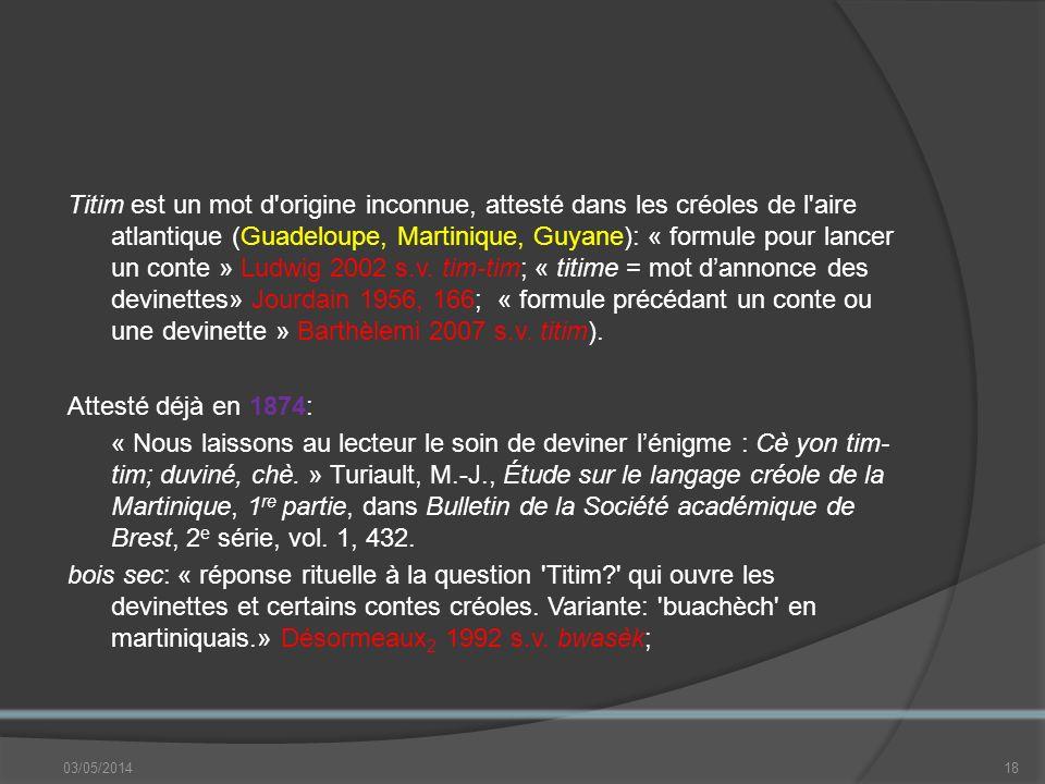Titim est un mot d origine inconnue, attesté dans les créoles de l aire atlantique (Guadeloupe, Martinique, Guyane): « formule pour lancer un conte » Ludwig 2002 s.v.