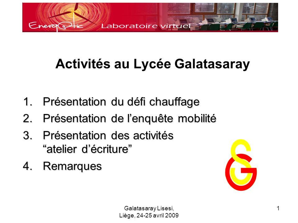 Galatasaray Lisesi, Liège, 24-25 avril 2009 1 Activités au Lycée Galatasaray 1.Présentation du défi chauffage 2.Présentation de lenquête mobilité 3.Présentation des activités atelier décriture 4.Remarques