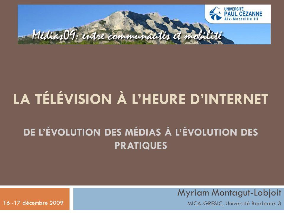 LA TÉLÉVISION À LHEURE DINTERNET DE LÉVOLUTION DES MÉDIAS À LÉVOLUTION DES PRATIQUES Myriam Montagut-Lobjoit MICA-GRESIC, Université Bordeaux 3 16 -17