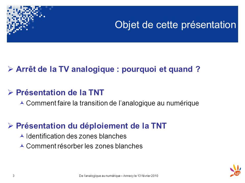 De l'analogique au numérique – Annecy le 13 février 20103 Objet de cette présentation Arrêt de la TV analogique : pourquoi et quand ? Présentation de