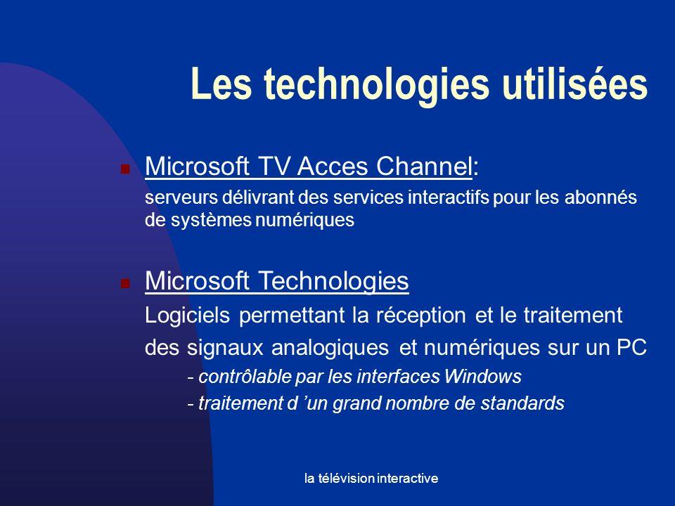 la télévision interactive Les technologies utilisées Microsoft TV Acces Channel: serveurs délivrant des services interactifs pour les abonnés de systèmes numériques Microsoft Technologies Logiciels permettant la réception et le traitement des signaux analogiques et numériques sur un PC - contrôlable par les interfaces Windows - traitement d un grand nombre de standards