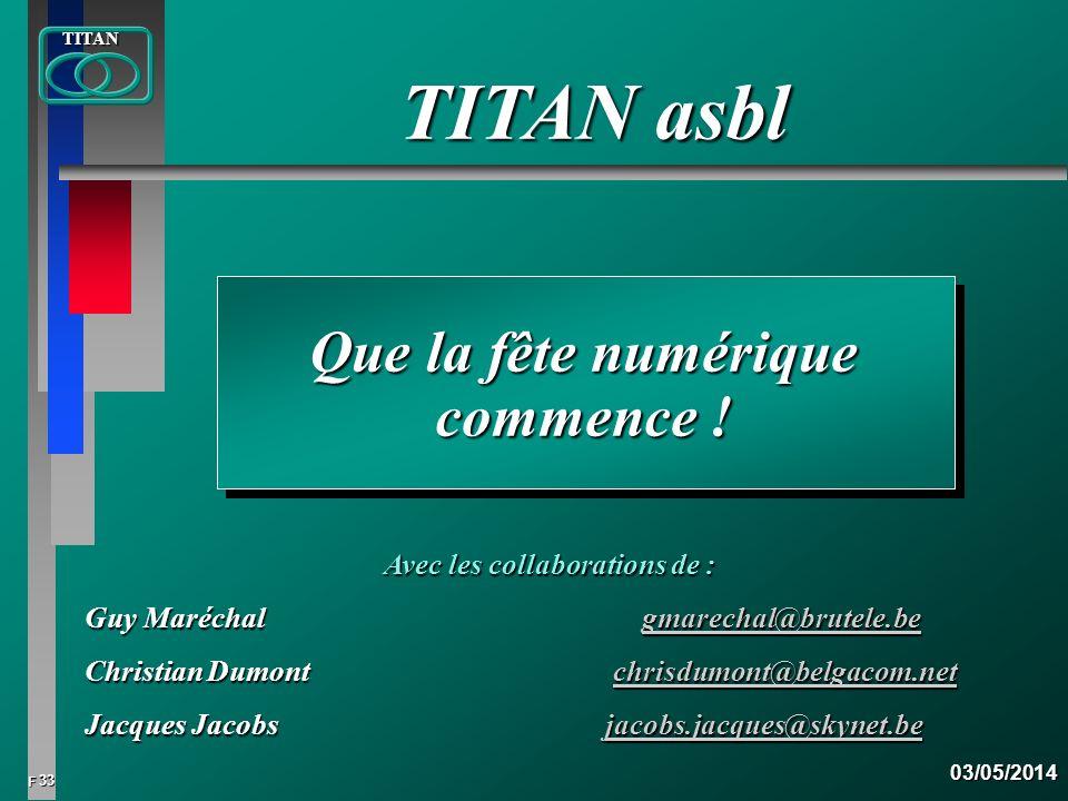 33 FTITAN03/05/2014 Que la fête numérique commence ! TITAN asbl Avec les collaborations de : Guy Maréchal gmarechal@brutele.be gmarechal@brutele.be Ch