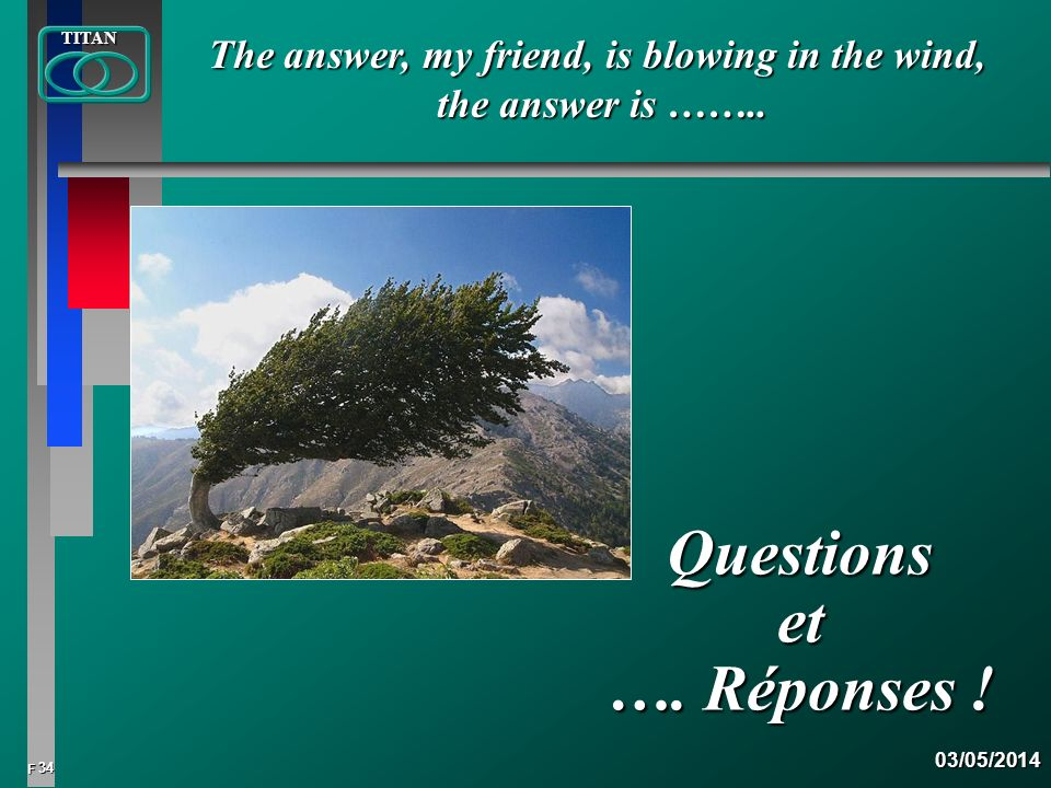 34 FTITAN03/05/2014 Questions et …. Réponses ! The answer, my friend, is blowing in the wind, the answer is ……..