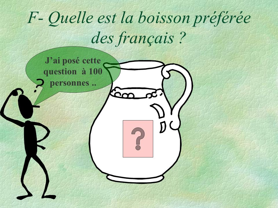 F- Quelle est la boisson préférée des français ? Jai posé cette question à 100 personnes..