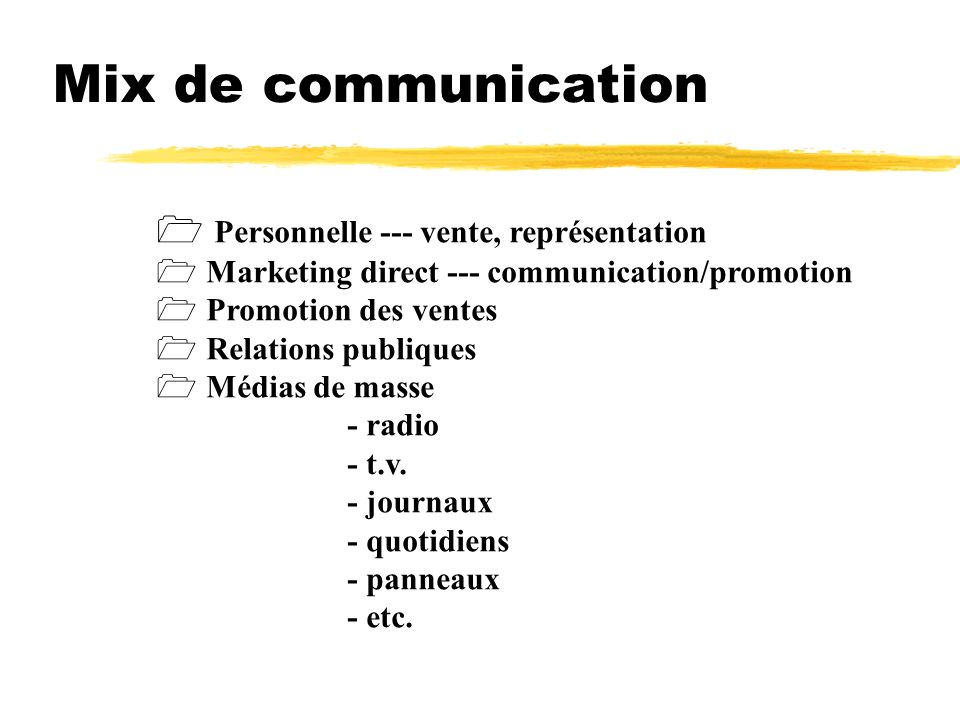 Mix de communication Personnelle --- vente, représentation Marketing direct --- communication/promotion Promotion des ventes Relations publiques Médias de masse - radio - t.v.