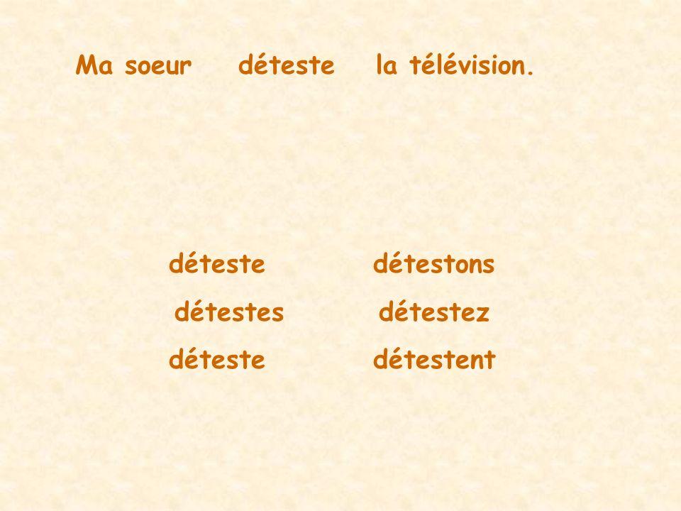 Ma soeurdétestela télévision. détestedétestons détestesdétestez détestedétestent