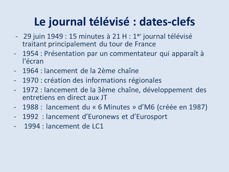 Le journal télévisé : dates-clefs - 29 juin 1949 : 15 minutes à 21 H : 1 er journal télévisé traitant principalement du tour de France -1954 : Présentation par un commentateur qui apparaît à l écran -1964 : lancement de la 2ème chaîne -1970 : création des informations régionales -1972 : lancement de la 3ème chaîne, développement des entretiens en direct aux JT -1988 : lancement du « 6 Minutes » dM6 (créée en 1987) -1992 : lancement dEuronews et dEurosport - 1994 : lancement de LC1