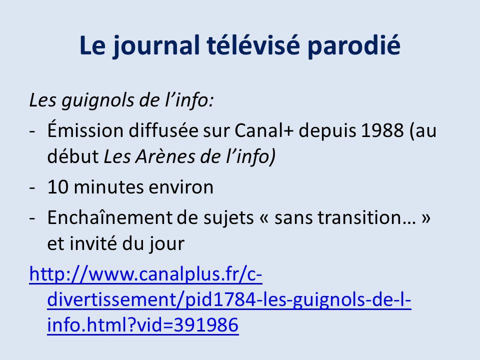 Le journal télévisé parodié Les guignols de linfo: -Émission diffusée sur Canal+ depuis 1988 (au début Les Arènes de linfo) -10 minutes environ -Enchaînement de sujets « sans transition… » et invité du jour http://www.canalplus.fr/c- divertissement/pid1784-les-guignols-de-l- info.html?vid=391986 Le petit journal :